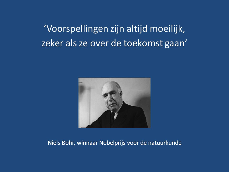 'Voorspellingen zijn altijd moeilijk, zeker als ze over de toekomst gaan' Niels Bohr, winnaar Nobelprijs voor de natuurkunde