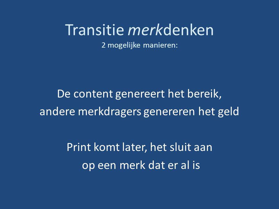 Transitie merkdenken 2 mogelijke manieren: De content genereert het bereik, andere merkdragers genereren het geld Print komt later, het sluit aan op een merk dat er al is