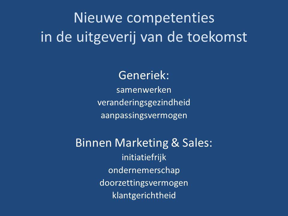 Nieuwe competenties in de uitgeverij van de toekomst Generiek: samenwerken veranderingsgezindheid aanpassingsvermogen Binnen Marketing & Sales: initiatiefrijk ondernemerschap doorzettingsvermogen klantgerichtheid