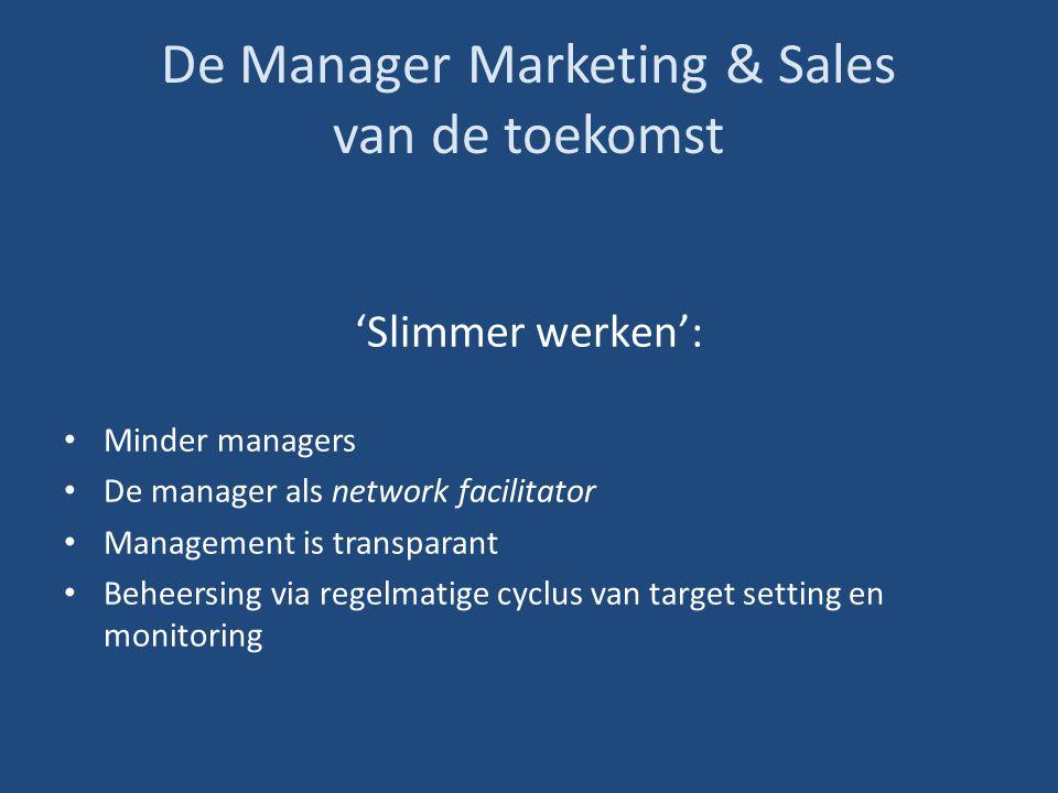 De Manager Marketing & Sales van de toekomst 'Slimmer werken': Minder managers De manager als network facilitator Management is transparant Beheersing via regelmatige cyclus van target setting en monitoring