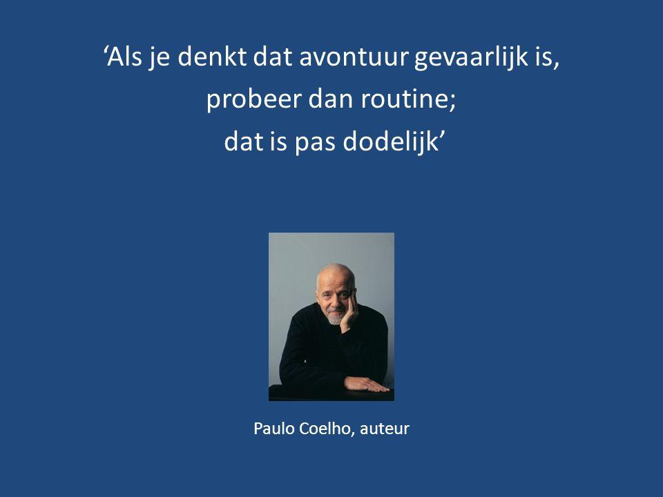 'Als je denkt dat avontuur gevaarlijk is, probeer dan routine; dat is pas dodelijk' Paulo Coelho, auteur
