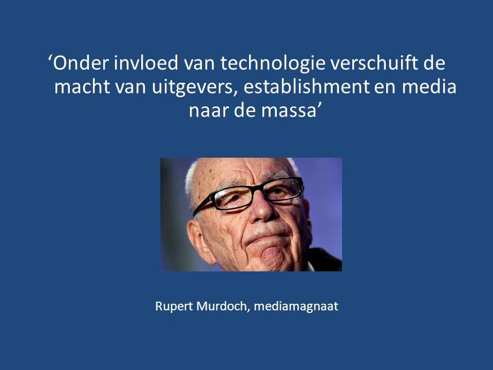 'Onder invloed van technologie verschuift de macht van uitgevers, establishment en media naar de massa' Rupert Murdoch, mediamagnaat