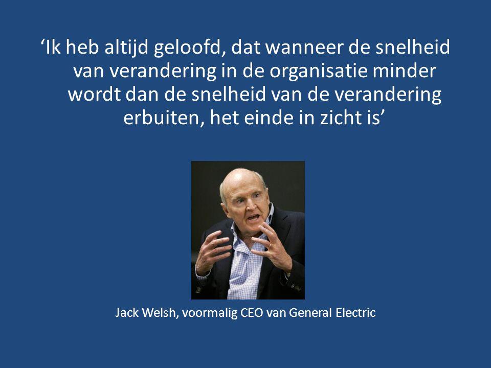 'Ik heb altijd geloofd, dat wanneer de snelheid van verandering in de organisatie minder wordt dan de snelheid van de verandering erbuiten, het einde in zicht is' Jack Welsh, voormalig CEO van General Electric