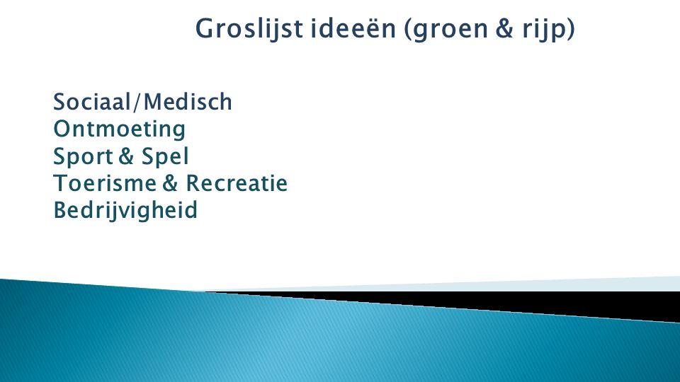 Groslijst ideeën (groen & rijp) Sociaal/Medisch Ontmoeting Sport & Spel Toerisme & Recreatie Bedrijvigheid