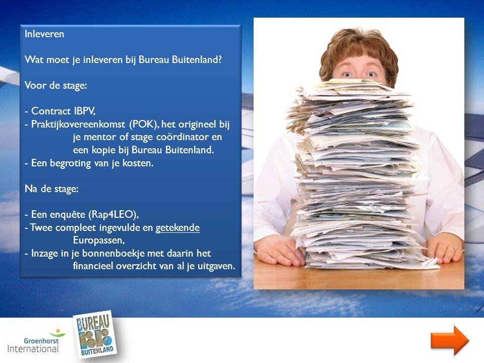 Inleveren Wat moet je inleveren bij Bureau Buitenland? Voor de stage: - Contract IBPV, - Praktijkovereenkomst (POK), het origineel bij je mentor of st