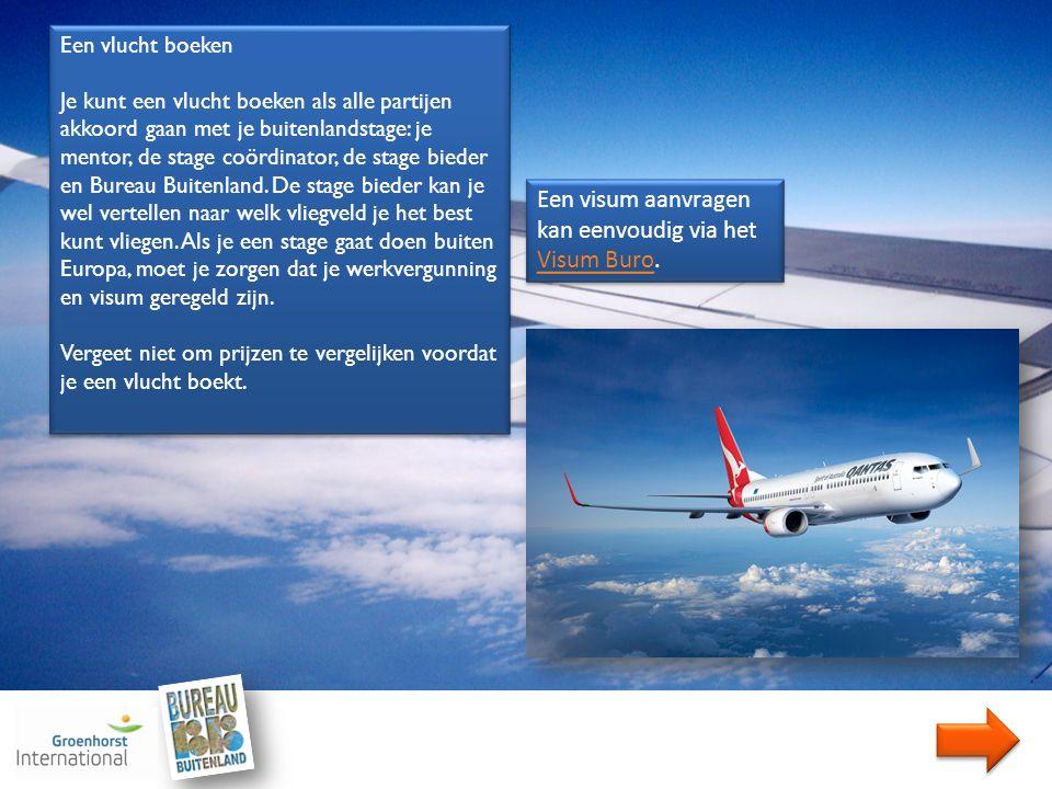 Een vlucht boeken Je kunt een vlucht boeken als alle partijen akkoord gaan met je buitenlandstage: je mentor, de stage coördinator, de stage bieder en