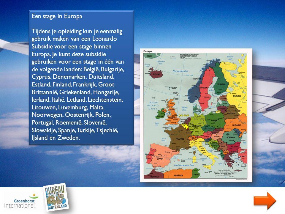 Een stage in Europa Tijdens je opleiding kun je eenmalig gebruik maken van een Leonardo Subsidie voor een stage binnen Europa.
