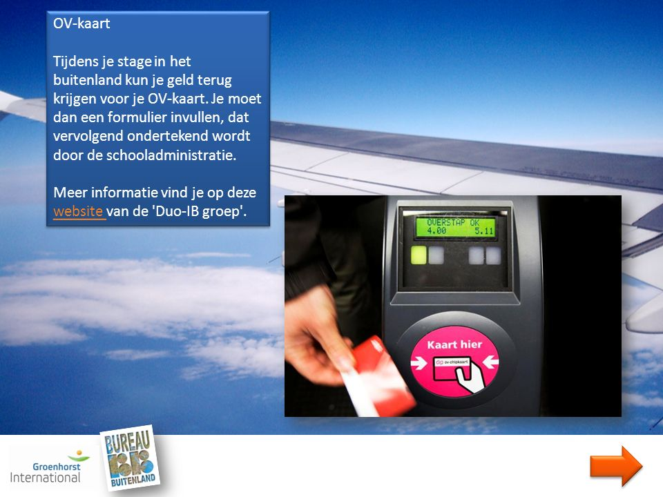 OV-kaart Tijdens je stage in het buitenland kun je geld terug krijgen voor je OV-kaart. Je moet dan een formulier invullen, dat vervolgend ondertekend