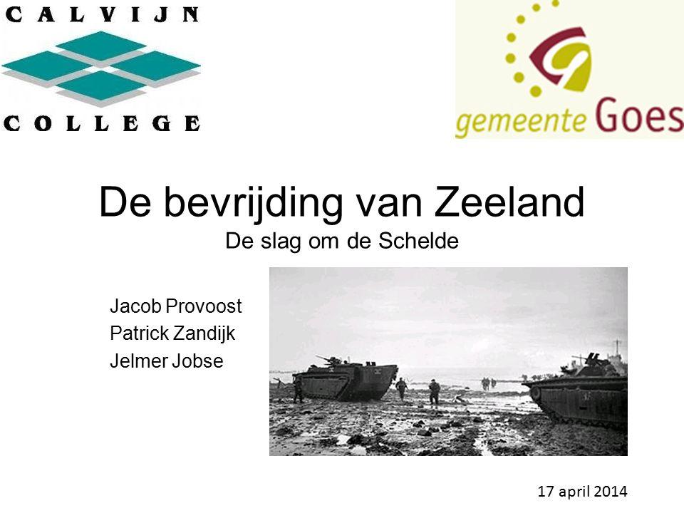 De bevrijding van Zeeland De slag om de Schelde Jacob Provoost Patrick Zandijk Jelmer Jobse 17 april 2014