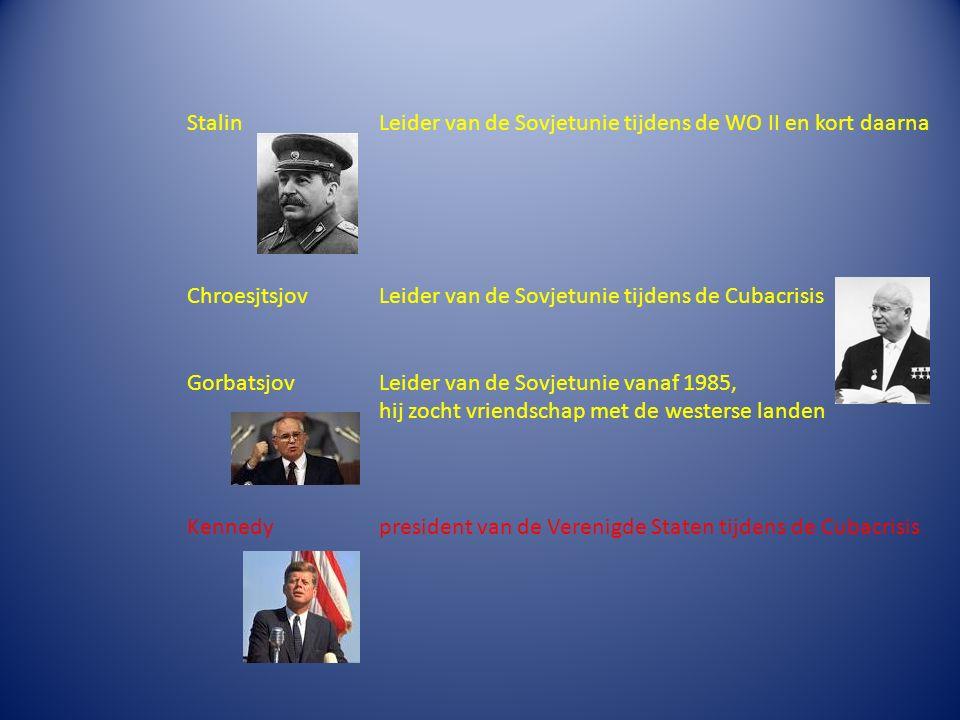 StalinLeider van de Sovjetunie tijdens de WO II en kort daarna Chroesjtsjov Leider van de Sovjetunie tijdens de Cubacrisis GorbatsjovLeider van de Sovjetunie vanaf 1985, hij zocht vriendschap met de westerse landen Kennedypresident van de Verenigde Staten tijdens de Cubacrisis