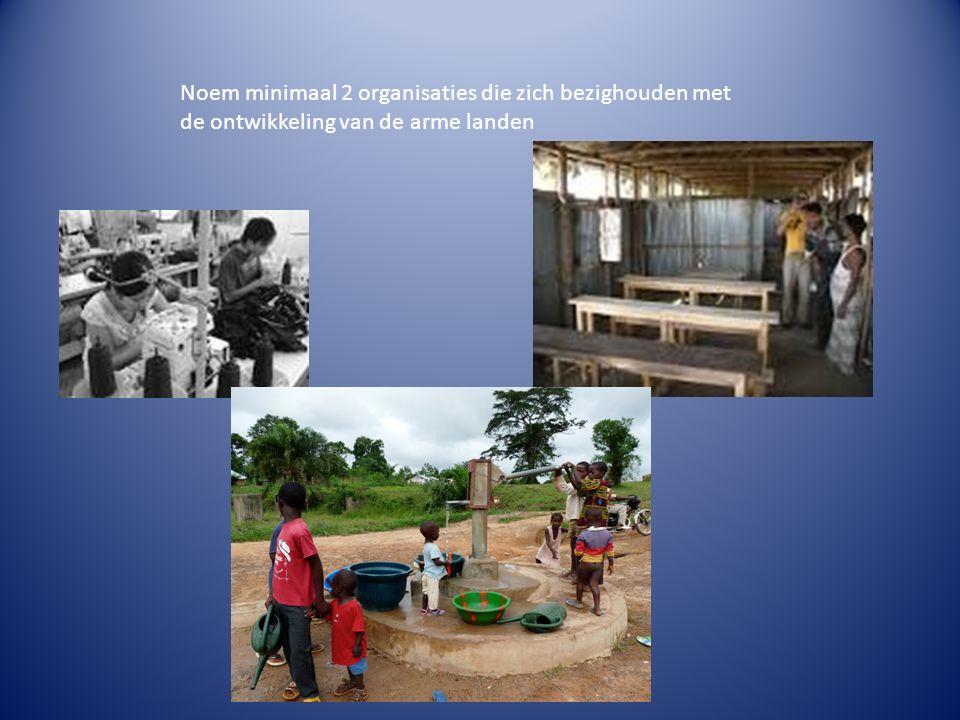 Noem minimaal 2 organisaties die zich bezighouden met de ontwikkeling van de arme landen