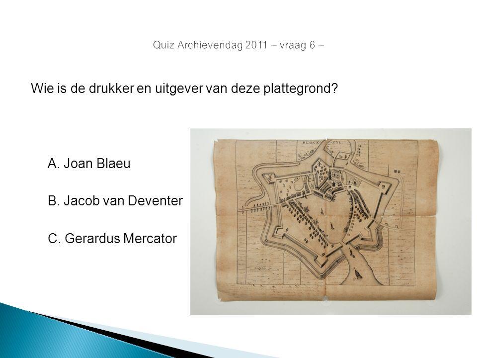 Quiz Archievendag 2011 – vraag 6 – Wie is de drukker en uitgever van deze plattegrond? A. Joan Blaeu B. Jacob van Deventer C. Gerardus Mercator