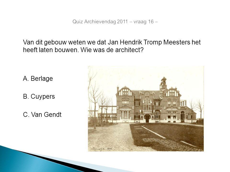 Van dit gebouw weten we dat Jan Hendrik Tromp Meesters het heeft laten bouwen. Wie was de architect? A. Berlage B. Cuypers C. Van Gendt