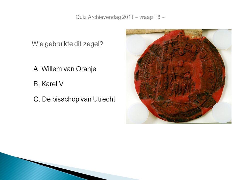 Wie gebruikte dit zegel? A. Willem van Oranje B. Karel V C. De bisschop van Utrecht