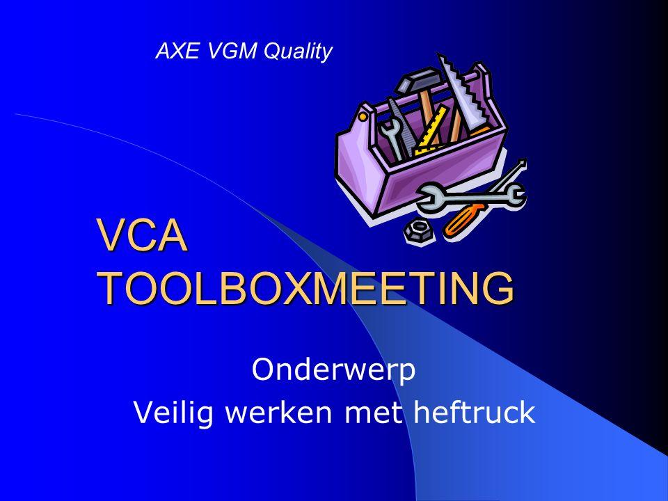 VCA TOOLBOXMEETING Onderwerp Veilig werken met heftruck AXE VGM Quality