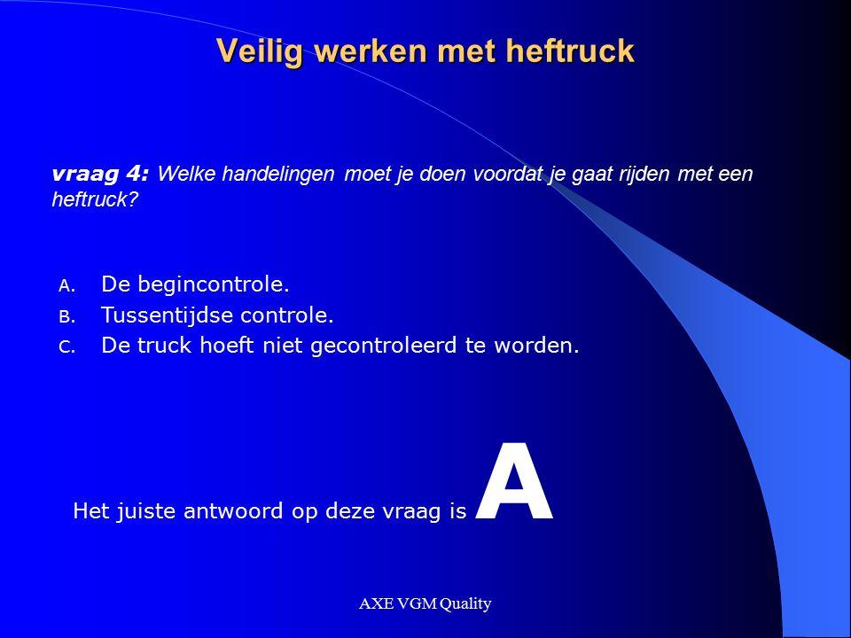 AXE VGM Quality Veilig werken met heftruck vraag 4: Welke handelingen moet je doen voordat je gaat rijden met een heftruck? A. De begincontrole. B. Tu