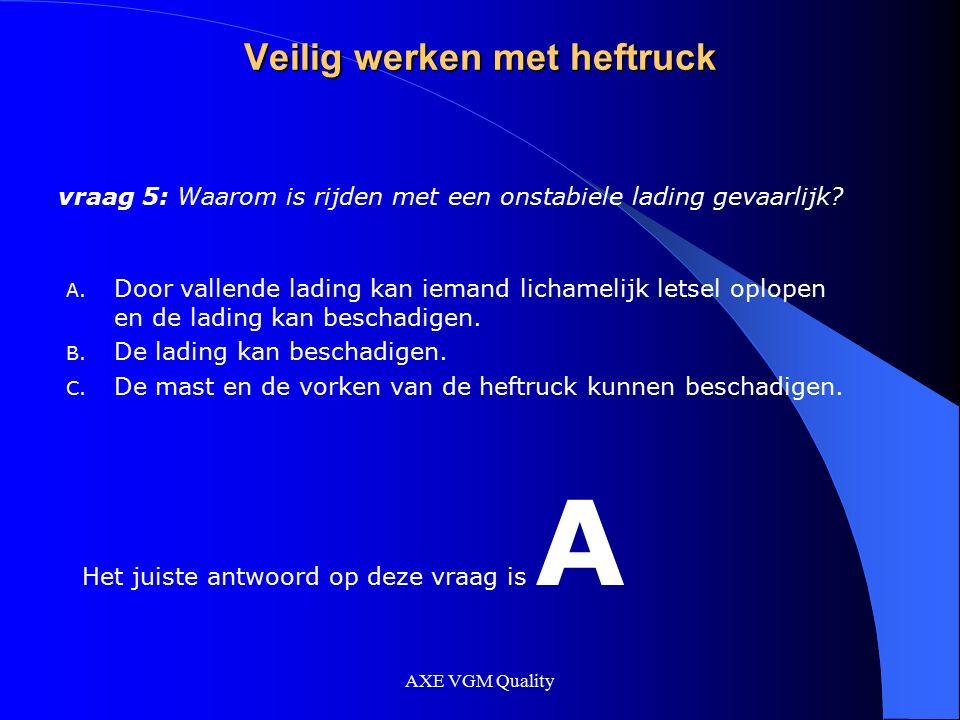 AXE VGM Quality Veilig werken met heftruck vraag 5: Waarom is rijden met een onstabiele lading gevaarlijk? A. Door vallende lading kan iemand lichamel