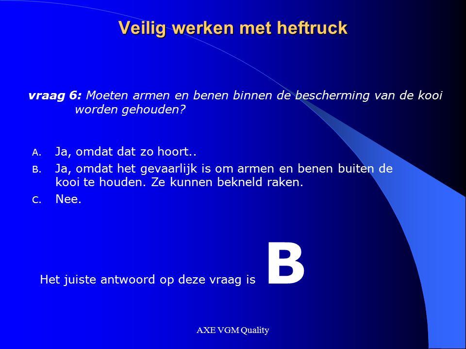 AXE VGM Quality Veilig werken met heftruck vraag 6: Moeten armen en benen binnen de bescherming van de kooi worden gehouden? A. Ja, omdat dat zo hoort