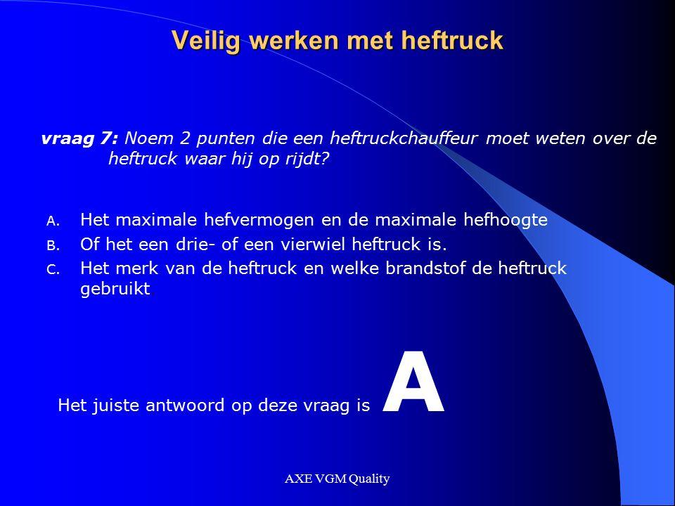 AXE VGM Quality Veilig werken met heftruck vraag 7: Noem 2 punten die een heftruckchauffeur moet weten over de heftruck waar hij op rijdt? A. Het maxi