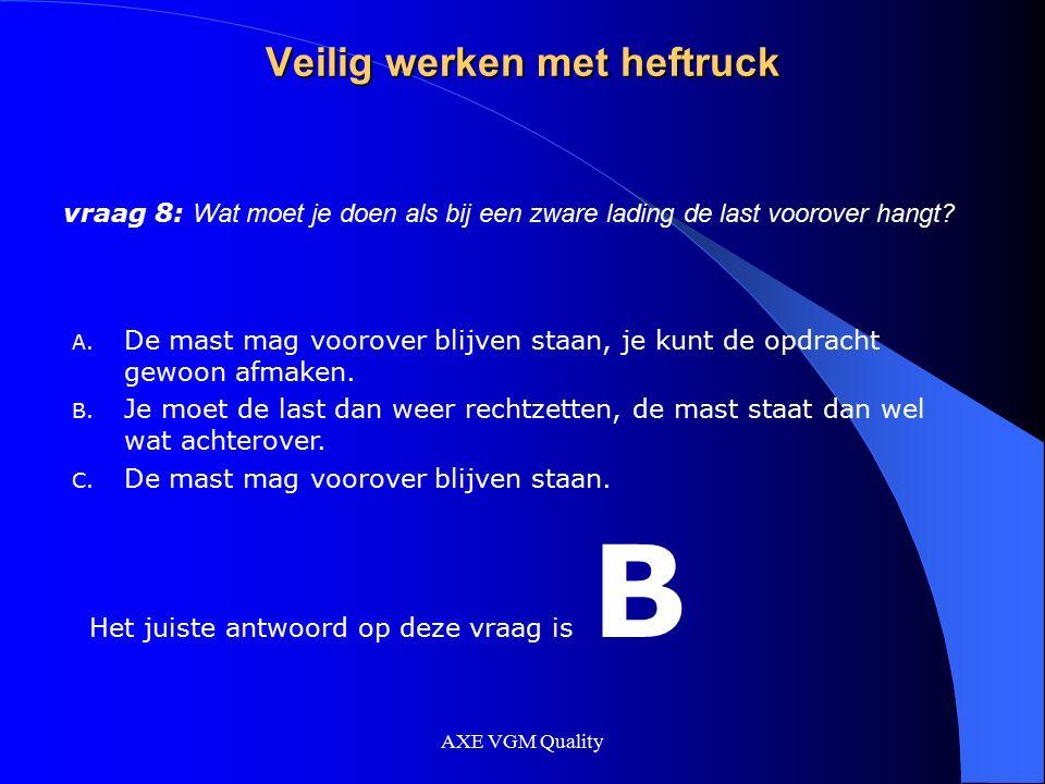 AXE VGM Quality Veilig werken met heftruck vraag 8: Wat moet je doen als bij een zware lading de last voorover hangt? A. De mast mag voorover blijven
