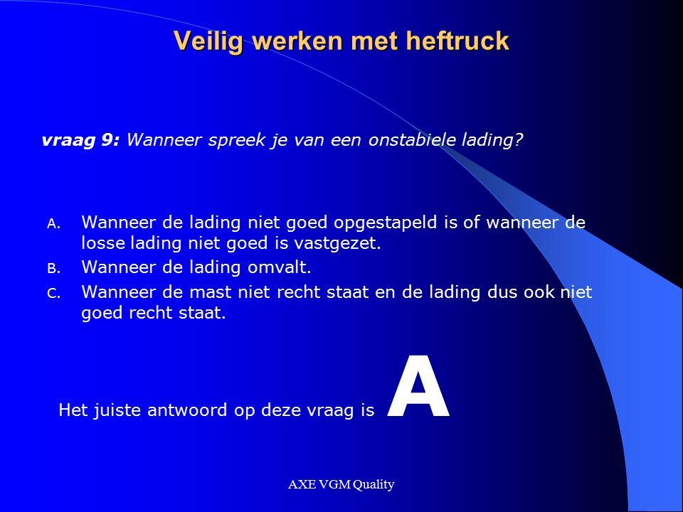 AXE VGM Quality Veilig werken met heftruck vraag 9: Wanneer spreek je van een onstabiele lading? A. Wanneer de lading niet goed opgestapeld is of wann