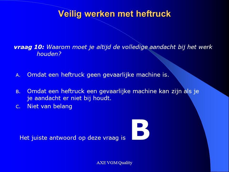 AXE VGM Quality Veilig werken met heftruck vraag 10: Waarom moet je altijd de volledige aandacht bij het werk houden? A. Omdat een heftruck geen gevaa