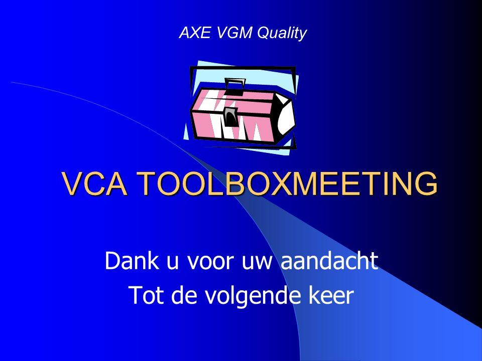 VCA TOOLBOXMEETING Dank u voor uw aandacht Tot de volgende keer AXE VGM Quality