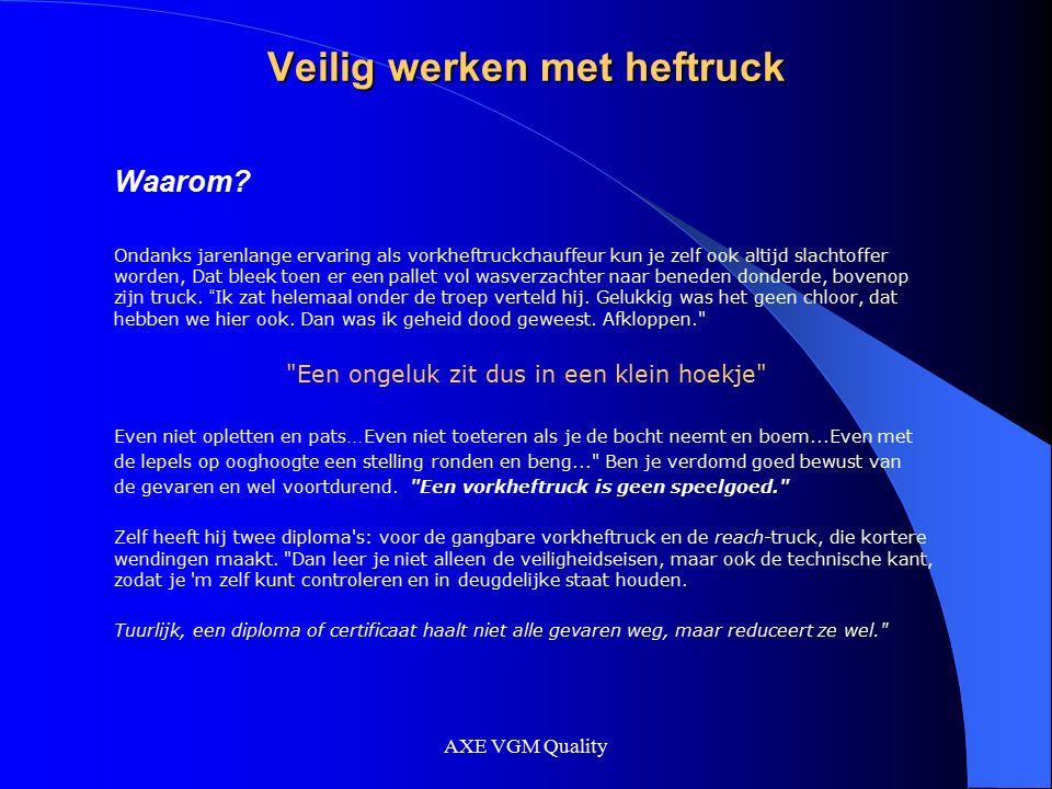 AXE VGM Quality Veilig werken met heftruck Waarom? Ondanks jarenlange ervaring als vorkheftruckchauffeur kun je zelf ook altijd slachtoffer worden, Da