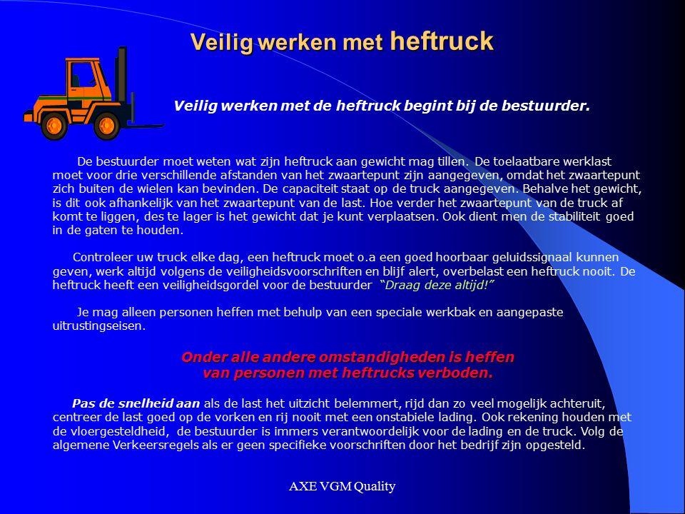 AXE VGM Quality Veilig werken met heftruck Veilig werken met de heftruck begint bij de bestuurder. De bestuurder moet weten wat zijn heftruck aan gewi