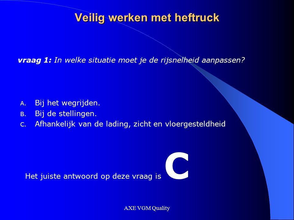 AXE VGM Quality Veilig werken met heftruck vraag 1: In welke situatie moet je de rijsnelheid aanpassen? A. Bij het wegrijden. B. Bij de stellingen. C.