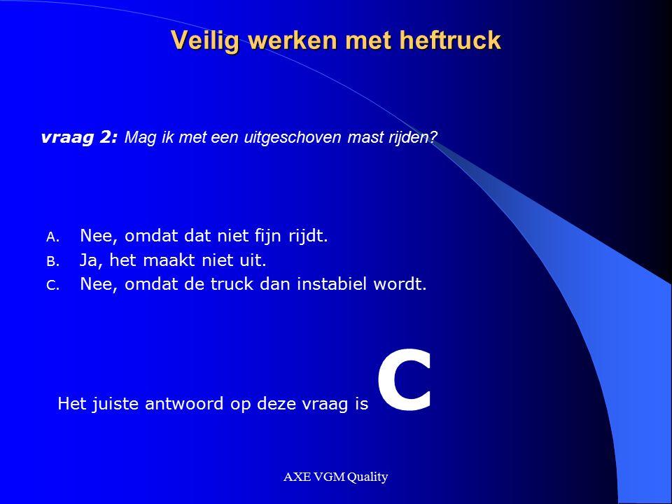 AXE VGM Quality Veilig werken met heftruck vraag 2: Mag ik met een uitgeschoven mast rijden? A. Nee, omdat dat niet fijn rijdt. B. Ja, het maakt niet