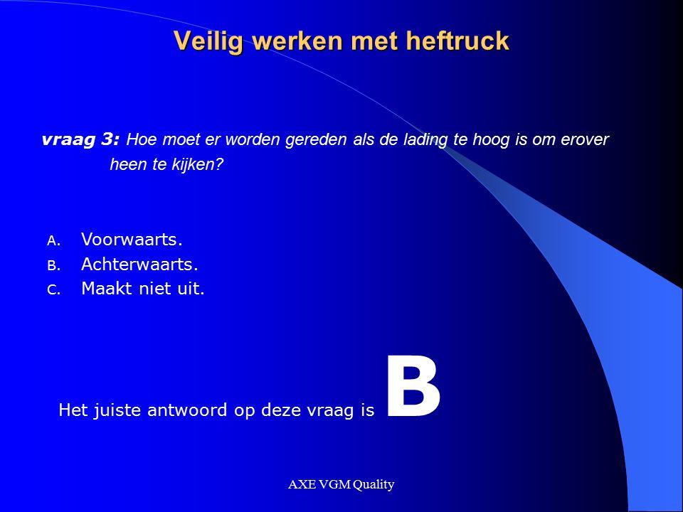 AXE VGM Quality Veilig werken met heftruck vraag 3: Hoe moet er worden gereden als de lading te hoog is om erover heen te kijken? A. Voorwaarts. B. Ac