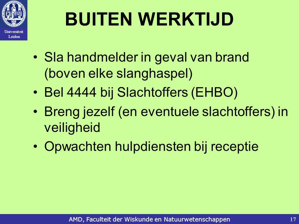 Universiteit Leiden AMD, Faculteit der Wiskunde en Natuurwetenschappen17 BUITEN WERKTIJD Sla handmelder in geval van brand (boven elke slanghaspel) Bel 4444 bij Slachtoffers (EHBO) Breng jezelf (en eventuele slachtoffers) in veiligheid Opwachten hulpdiensten bij receptie