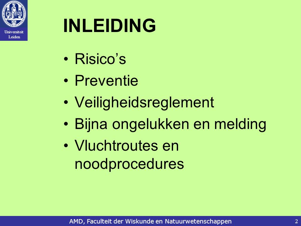 Universiteit Leiden AMD, Faculteit der Wiskunde en Natuurwetenschappen2 INLEIDING Risico's Preventie Veiligheidsreglement Bijna ongelukken en melding