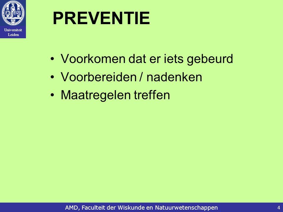 Universiteit Leiden AMD, Faculteit der Wiskunde en Natuurwetenschappen4 PREVENTIE Voorkomen dat er iets gebeurd Voorbereiden / nadenken Maatregelen treffen