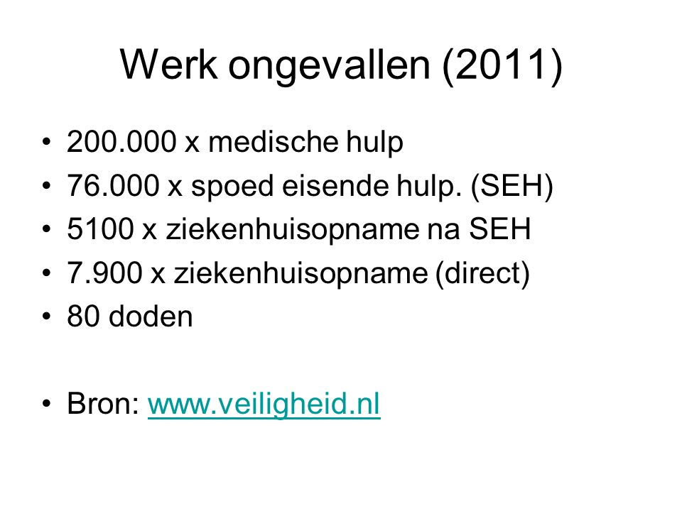 Werk ongevallen (2011) 200.000 x medische hulp 76.000 x spoed eisende hulp. (SEH) 5100 x ziekenhuisopname na SEH 7.900 x ziekenhuisopname (direct) 80