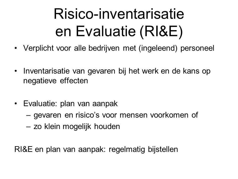 Risico-inventarisatie en Evaluatie (RI&E) Verplicht voor alle bedrijven met (ingeleend) personeel Inventarisatie van gevaren bij het werk en de kans o