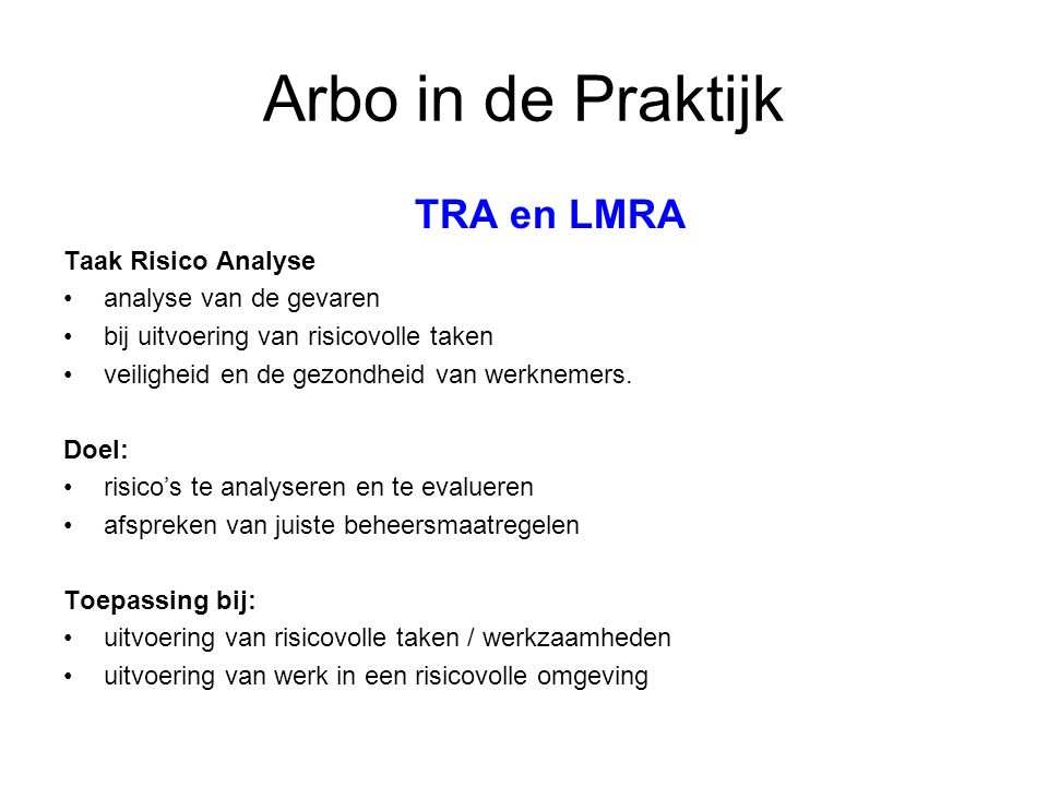 TRA en LMRA Taak Risico Analyse analyse van de gevaren bij uitvoering van risicovolle taken veiligheid en de gezondheid van werknemers. Doel: risico's