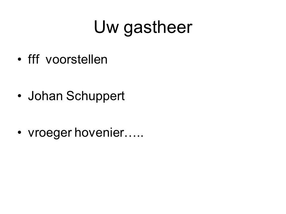 Uw gastheer fff voorstellen Johan Schuppert vroeger hovenier…..