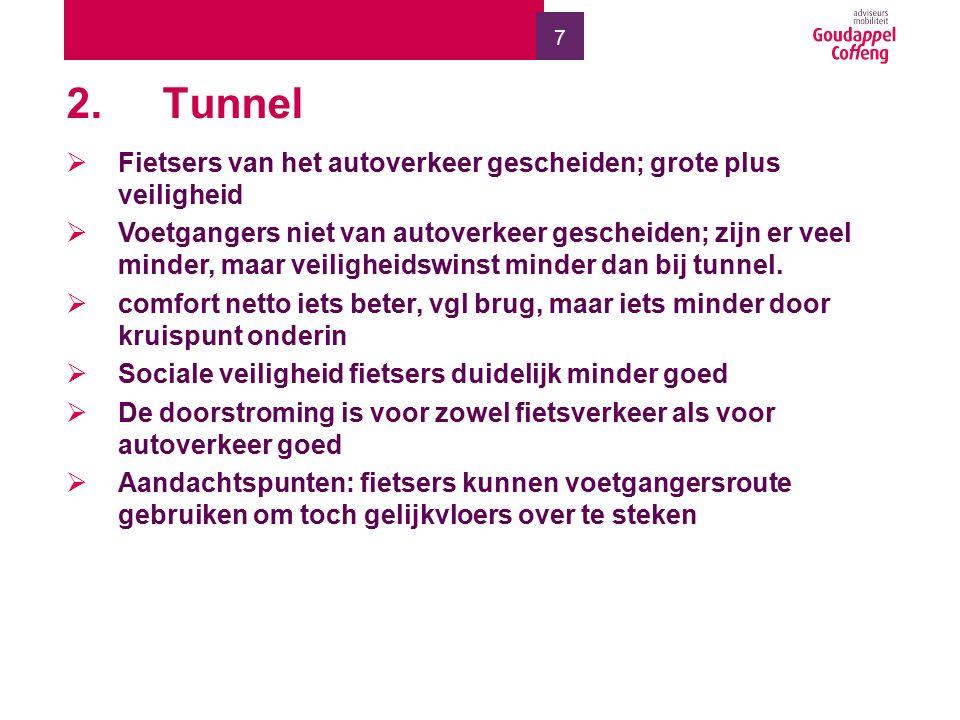 7 2.Tunnel  Fietsers van het autoverkeer gescheiden; grote plus veiligheid  Voetgangers niet van autoverkeer gescheiden; zijn er veel minder, maar veiligheidswinst minder dan bij tunnel.