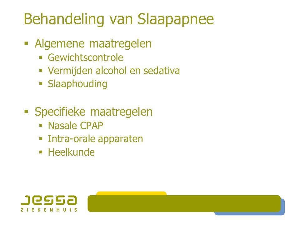 Behandeling van Slaapapnee  Algemene maatregelen  Gewichtscontrole  Vermijden alcohol en sedativa  Slaaphouding  Specifieke maatregelen  Nasale CPAP  Intra-orale apparaten  Heelkunde
