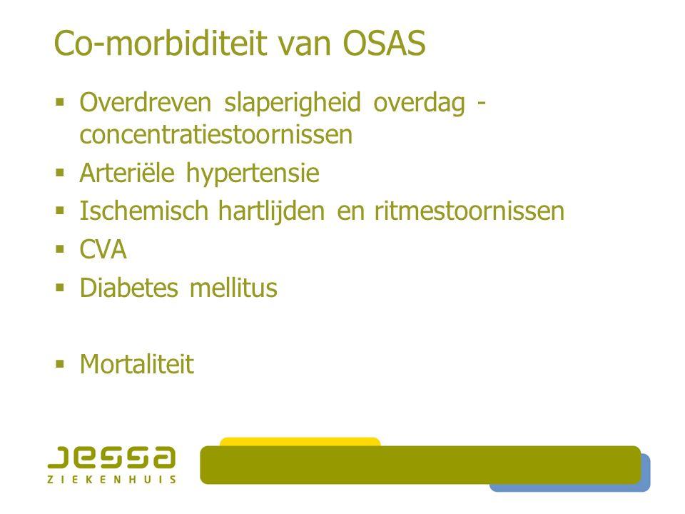 Co-morbiditeit van OSAS  Overdreven slaperigheid overdag - concentratiestoornissen  Arteriële hypertensie  Ischemisch hartlijden en ritmestoornissen  CVA  Diabetes mellitus  Mortaliteit