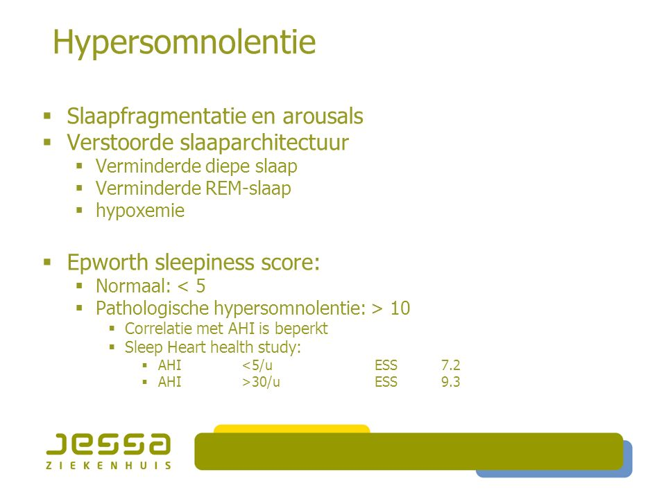 Hypersomnolentie  Slaapfragmentatie en arousals  Verstoorde slaaparchitectuur  Verminderde diepe slaap  Verminderde REM-slaap  hypoxemie  Epworth sleepiness score:  Normaal: < 5  Pathologische hypersomnolentie: > 10  Correlatie met AHI is beperkt  Sleep Heart health study:  AHI <5/uESS7.2  AHI >30/uESS9.3