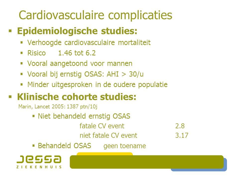Cardiovasculaire complicaties  Epidemiologische studies:  Verhoogde cardiovasculaire mortaliteit  Risico 1.46 tot 6.2  Vooral aangetoond voor mannen  Vooral bij ernstig OSAS: AHI > 30/u  Minder uitgesproken in de oudere populatie  Klinische cohorte studies: Marin, Lancet 2005: 1387 ptn/10j  Niet behandeld ernstig OSAS fatale CV event2.8 niet fatale CV event3.17  Behandeld OSAS geen toename