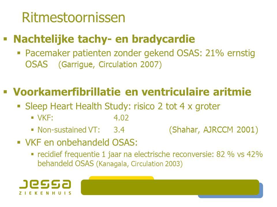 Ritmestoornissen  Nachtelijke tachy- en bradycardie  Pacemaker patienten zonder gekend OSAS: 21% ernstig OSAS (Garrigue, Circulation 2007)  Voorkamerfibrillatie en ventriculaire aritmie  Sleep Heart Health Study: risico 2 tot 4 x groter  VKF:4.02  Non-sustained VT:3.4 (Shahar, AJRCCM 2001)  VKF en onbehandeld OSAS:  recidief frequentie 1 jaar na electrische reconversie: 82 % vs 42% behandeld OSAS (Kanagala, Circulation 2003)