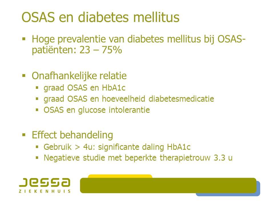 OSAS en diabetes mellitus  Hoge prevalentie van diabetes mellitus bij OSAS- patiënten: 23 – 75%  Onafhankelijke relatie  graad OSAS en HbA1c  graad OSAS en hoeveelheid diabetesmedicatie  OSAS en glucose intolerantie  Effect behandeling  Gebruik > 4u: significante daling HbA1c  Negatieve studie met beperkte therapietrouw 3.3 u
