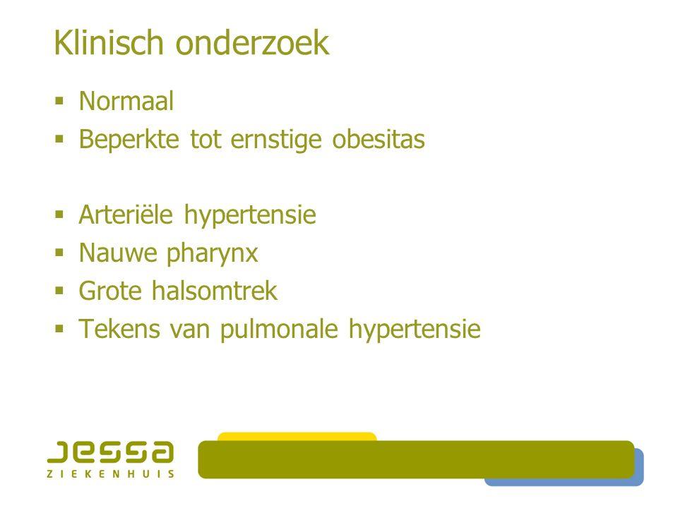 Klinisch onderzoek  Normaal  Beperkte tot ernstige obesitas  Arteriële hypertensie  Nauwe pharynx  Grote halsomtrek  Tekens van pulmonale hypertensie