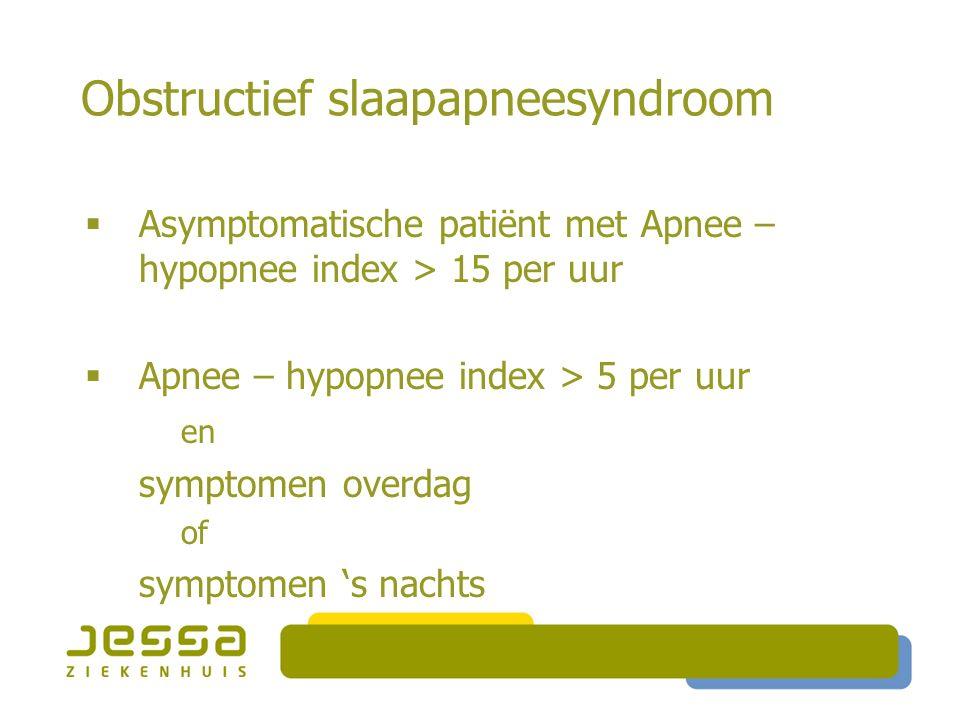 Obstructief slaapapneesyndroom  Nachtelijke symptomen:  Snurken: tot 95% van de patiënten  Apnee vastgesteld door omgeving  Nachtelijk verstikkingsgevoel  Slapeloosheid  Nycturie, GE-reflux, nachtzweten, impotentie  Symptomen overdag:  Overdreven slaperigheid