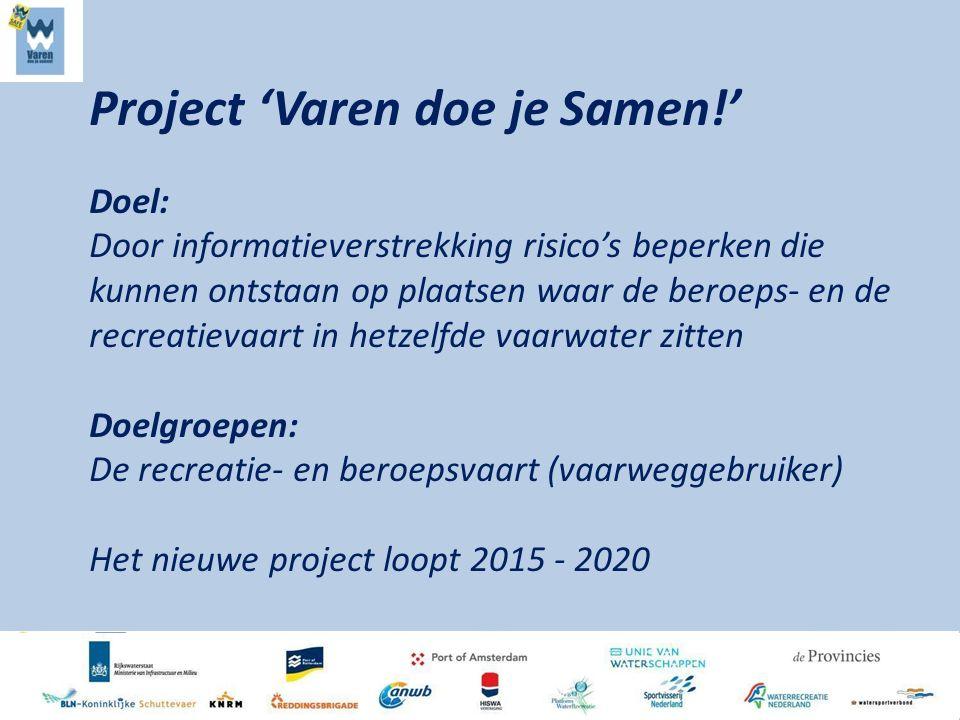 Project 'Varen doe je Samen!' Doel: Door informatieverstrekking risico's beperken die kunnen ontstaan op plaatsen waar de beroeps- en de recreatievaart in hetzelfde vaarwater zitten Doelgroepen: De recreatie- en beroepsvaart (vaarweggebruiker) Het nieuwe project loopt 2015 - 2020