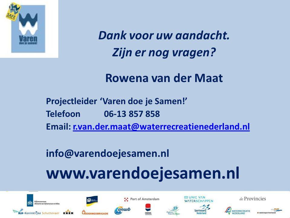 Dank voor uw aandacht. Zijn er nog vragen? Rowena van der Maat Projectleider 'Varen doe je Samen!' Telefoon06-13 857 858 Email: r.van.der.maat@waterre